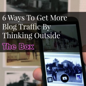 6 Ways To Get More Blog Traffic By Thinking Outside The Box